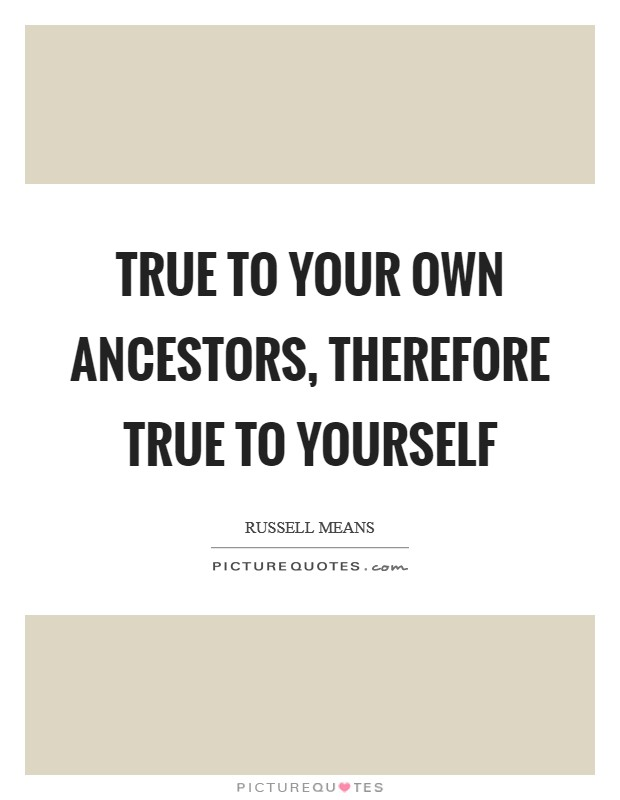 True to your own ancestors, therefore true to yourself Picture Quote #1