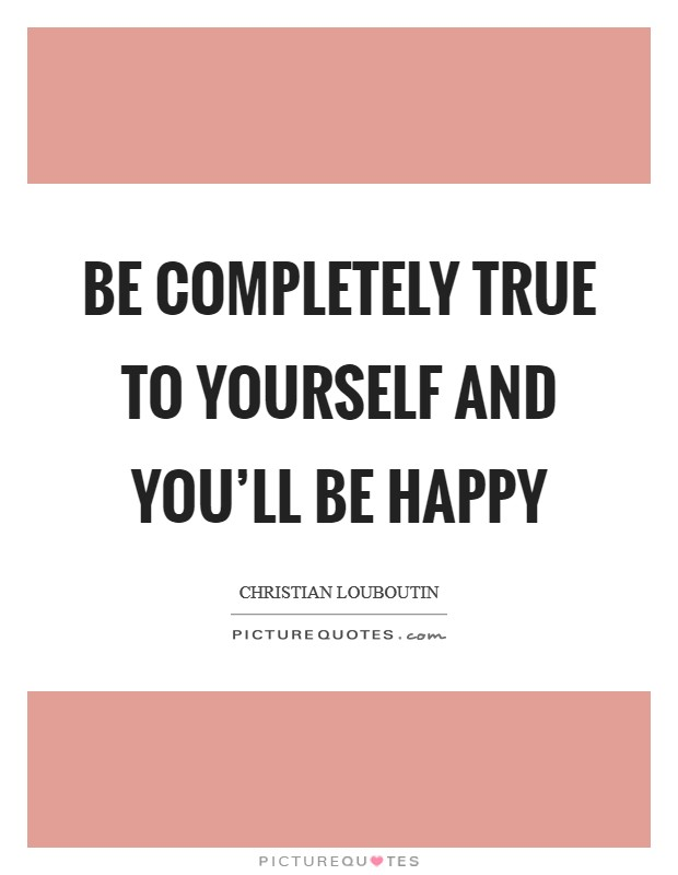 Be completely true to yourself and you'll be happy Picture Quote #1