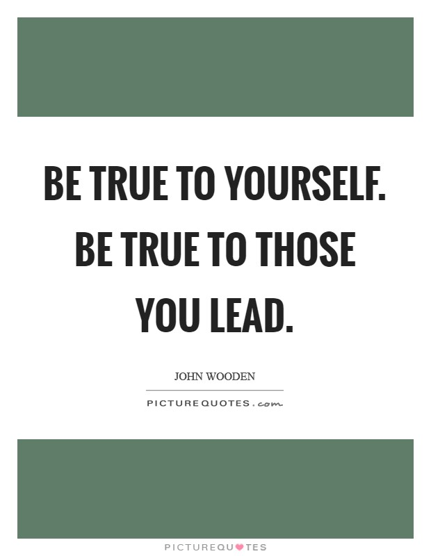 Be true to yourself. Be true to those you lead Picture Quote #1
