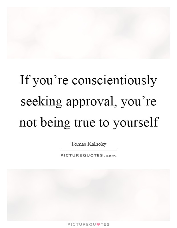 If you're conscientiously seeking approval, you're not being true to yourself Picture Quote #1