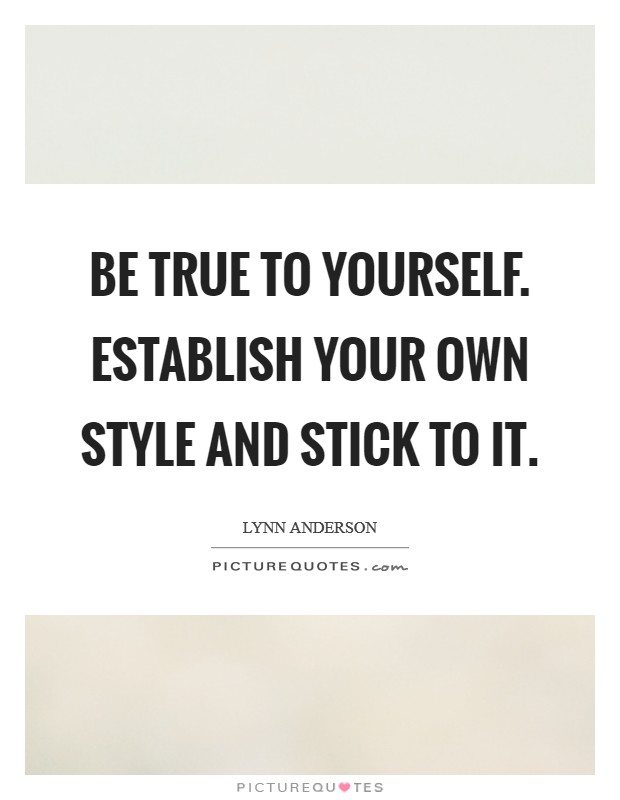 Be true to yourself. Establish your own style and stick to it Picture Quote #1