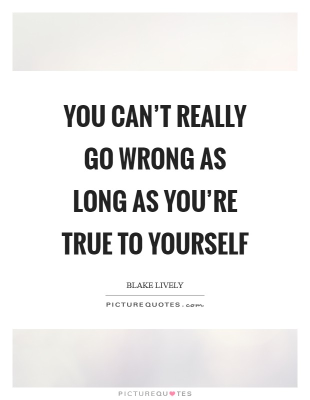 You can't really go wrong as long as you're true to yourself Picture Quote #1