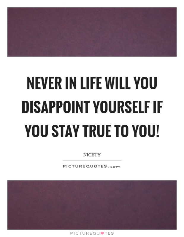 Never in LIfe will you disappoint yourself if you stay true to you! Picture Quote #1