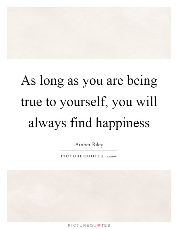 As long as you are being true to yourself, you will always find happiness Picture Quote #1
