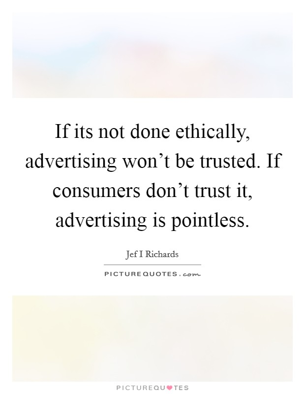 If its not done ethically, advertising won't be trusted. If consumers don't trust it, advertising is pointless Picture Quote #1