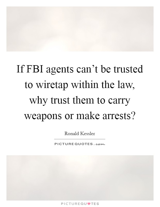 If FBI agents can't be trusted to wiretap within the law, why trust them to carry weapons or make arrests? Picture Quote #1