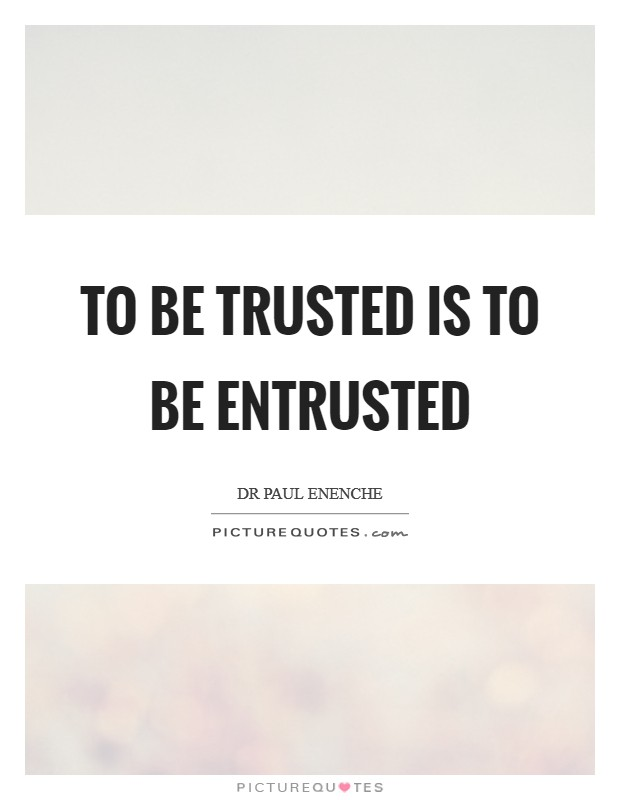 To be trusted is to be entrusted Picture Quote #1