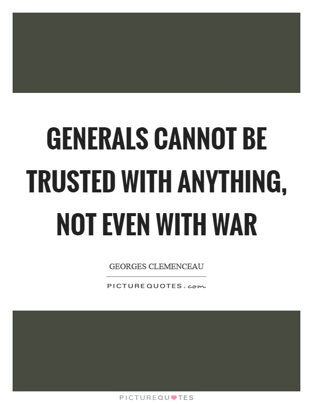 Generals cannot be trusted with anything, not even with war Picture Quote #1