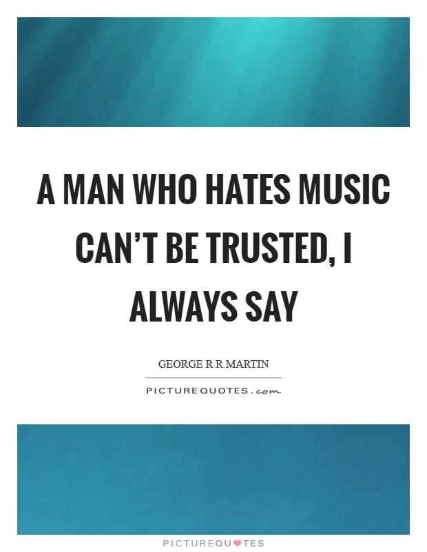 A man who hates music can't be trusted, I always say Picture Quote #1