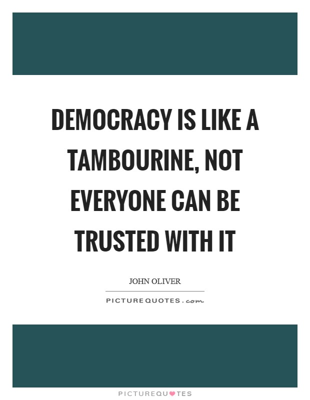 Democracy is like a tambourine, not everyone can be trusted with it Picture Quote #1