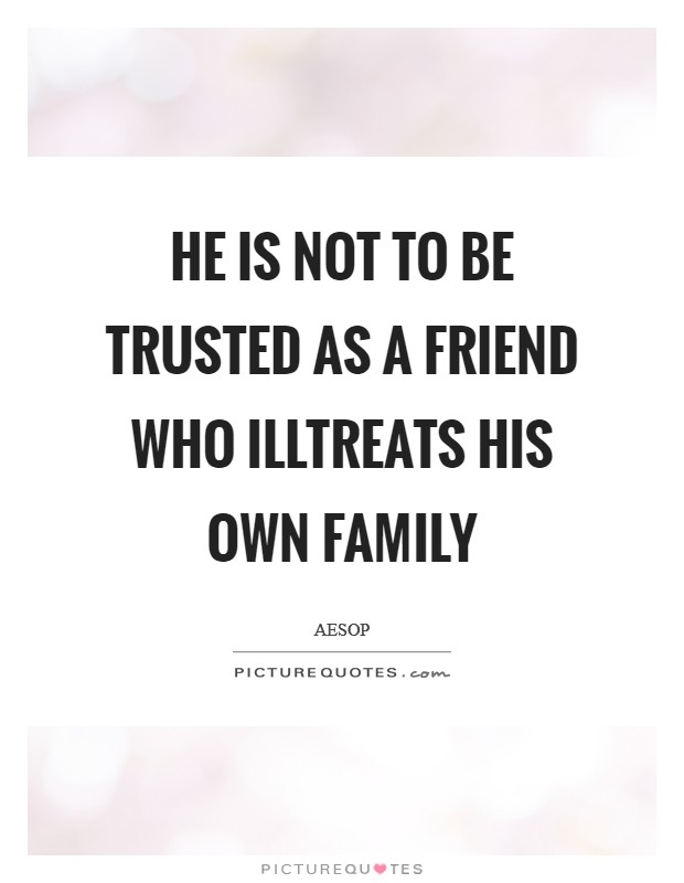 He is not to be trusted as a friend who illtreats his own family Picture Quote #1