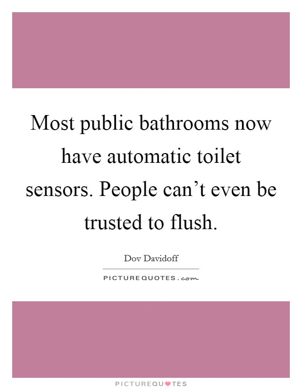 Most public bathrooms now have automatic toilet sensors. People can't even be trusted to flush Picture Quote #1