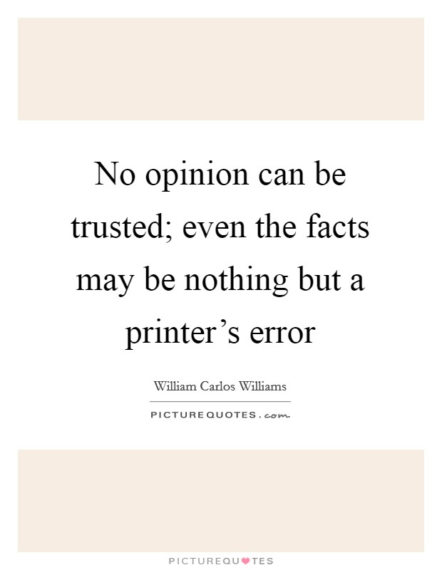 No opinion can be trusted; even the facts may be nothing but a printer's error Picture Quote #1