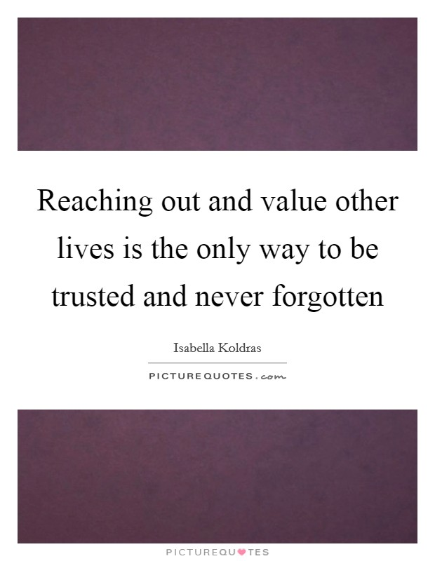 Reaching out and value other lives is the only way to be trusted and never forgotten Picture Quote #1
