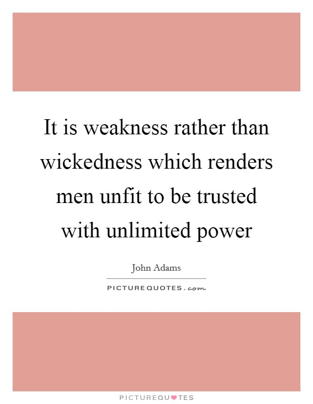 It is weakness rather than wickedness which renders men unfit to be trusted with unlimited power Picture Quote #1