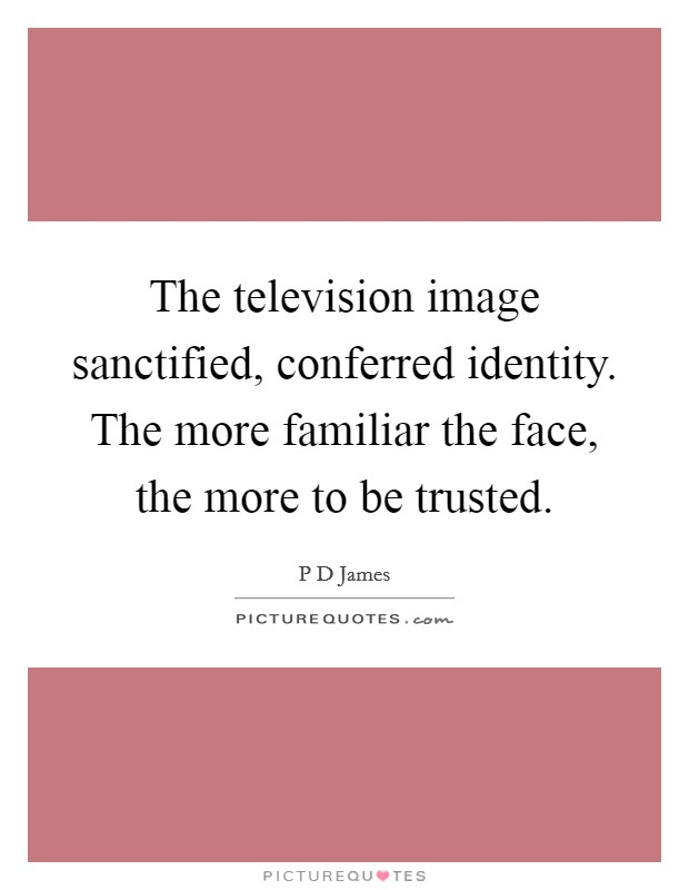 The television image sanctified, conferred identity. The more familiar the face, the more to be trusted Picture Quote #1