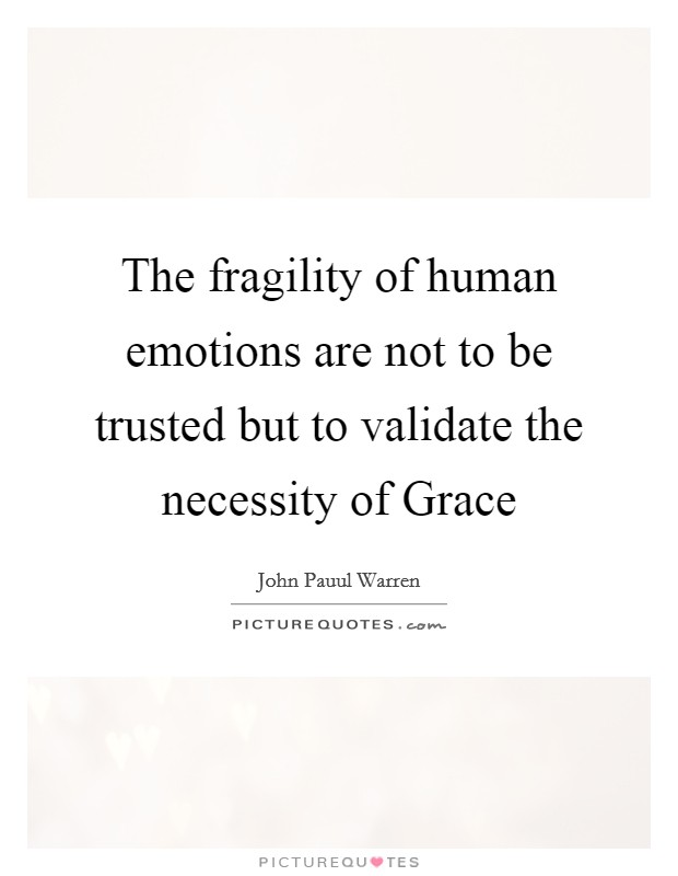 The fragility of human emotions are not to be trusted but to validate the necessity of Grace Picture Quote #1