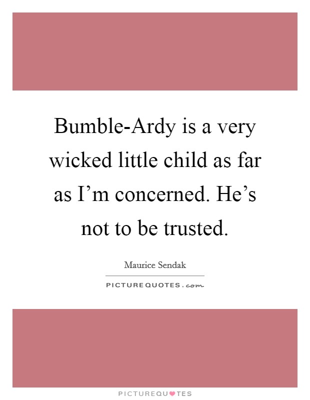 Bumble-Ardy is a very wicked little child as far as I'm concerned. He's not to be trusted Picture Quote #1