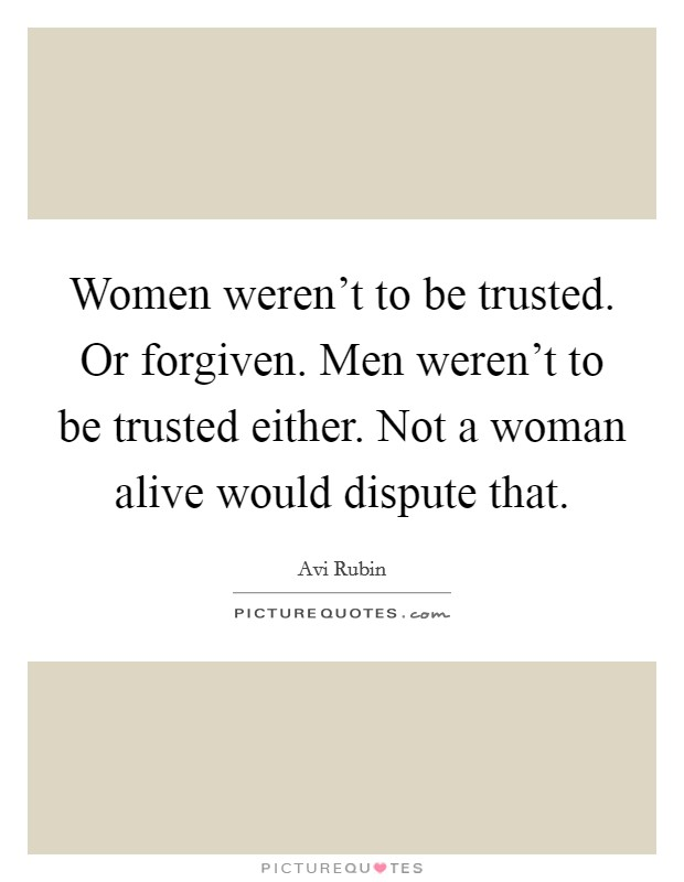 Women weren't to be trusted. Or forgiven. Men weren't to be trusted either. Not a woman alive would dispute that Picture Quote #1