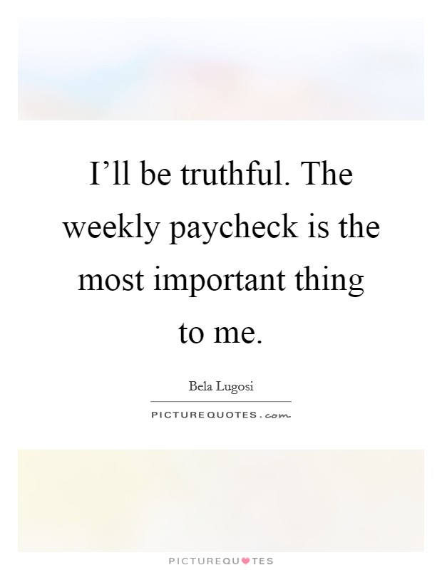 I'll be truthful. The weekly paycheck is the most important thing to me Picture Quote #1