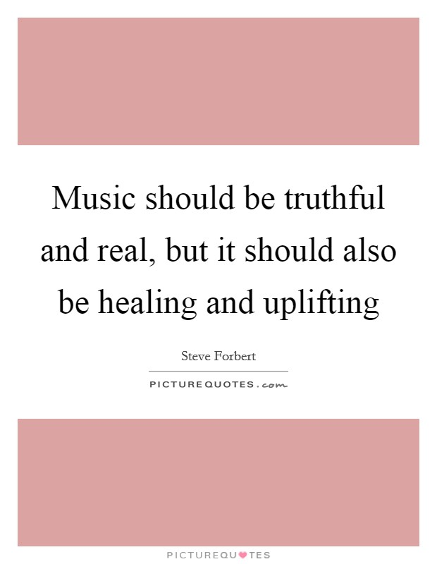 Music should be truthful and real, but it should also be healing and uplifting Picture Quote #1