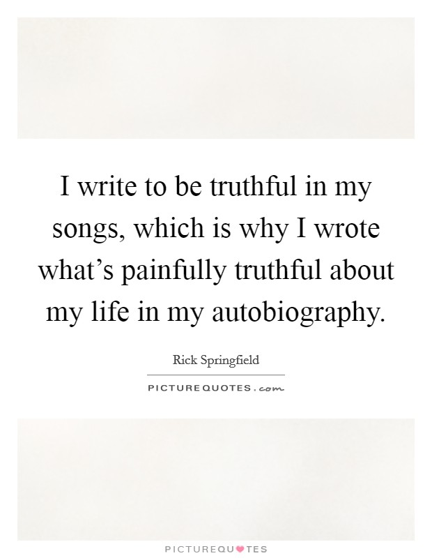 I write to be truthful in my songs, which is why I wrote what's painfully truthful about my life in my autobiography Picture Quote #1