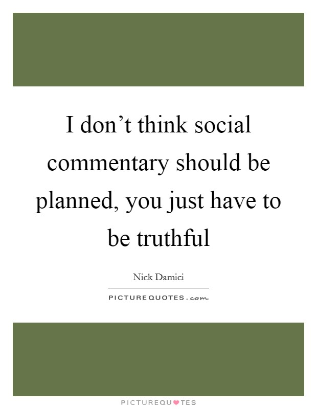 I don't think social commentary should be planned, you just have to be truthful Picture Quote #1