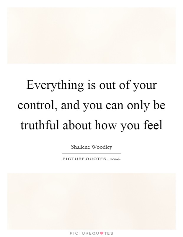 Everything is out of your control, and you can only be truthful about how you feel Picture Quote #1