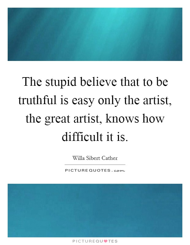 The stupid believe that to be truthful is easy only the artist, the great artist, knows how difficult it is Picture Quote #1