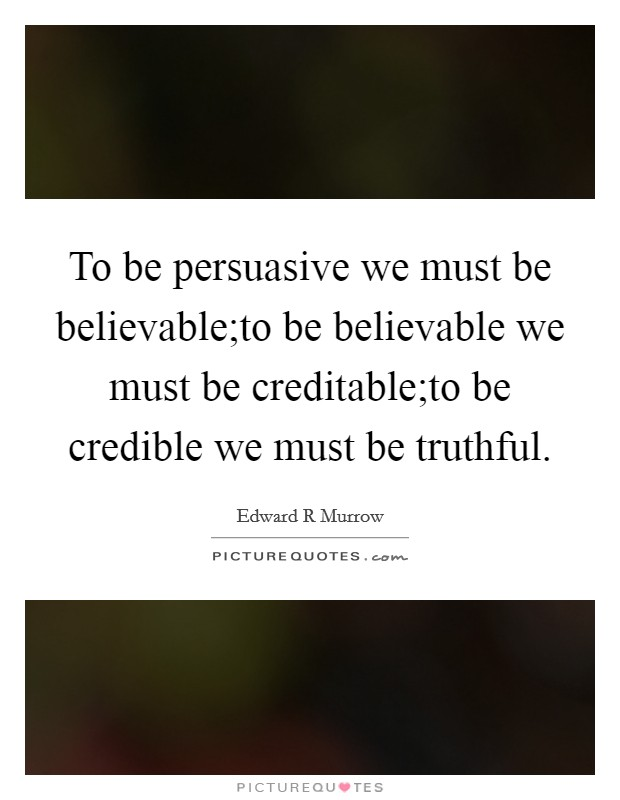 To be persuasive we must be believable;to be believable we must be creditable;to be credible we must be truthful Picture Quote #1