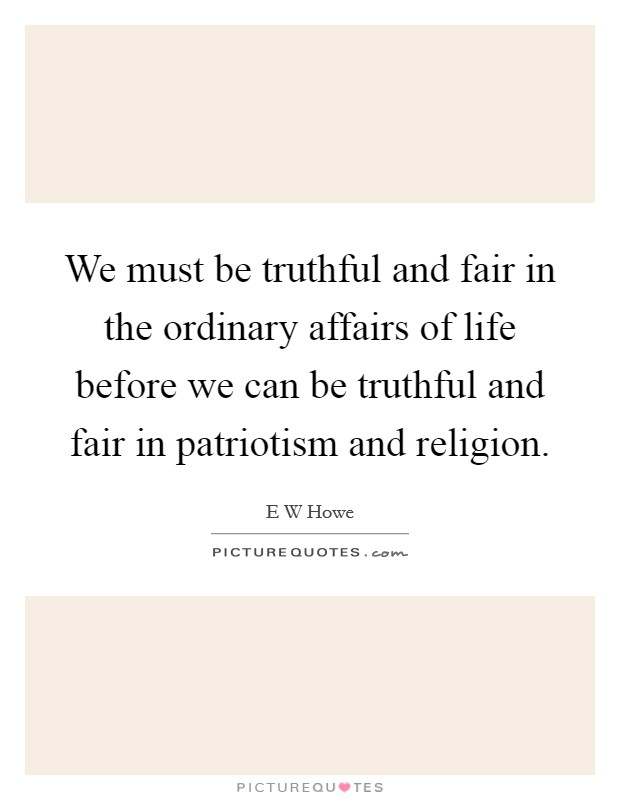 We must be truthful and fair in the ordinary affairs of life before we can be truthful and fair in patriotism and religion Picture Quote #1