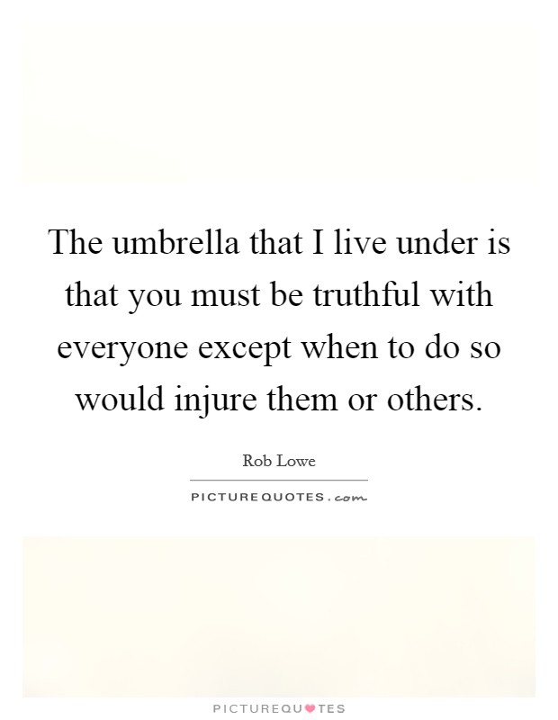 The umbrella that I live under is that you must be truthful with everyone except when to do so would injure them or others Picture Quote #1