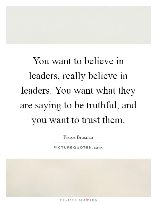 You want to believe in leaders, really believe in leaders. You want what they are saying to be truthful, and you want to trust them Picture Quote #1