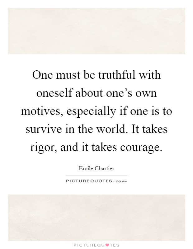 One must be truthful with oneself about one's own motives, especially if one is to survive in the world. It takes rigor, and it takes courage Picture Quote #1