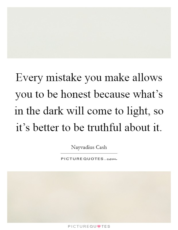 Every mistake you make allows you to be honest because what's in the dark will come to light, so it's better to be truthful about it Picture Quote #1