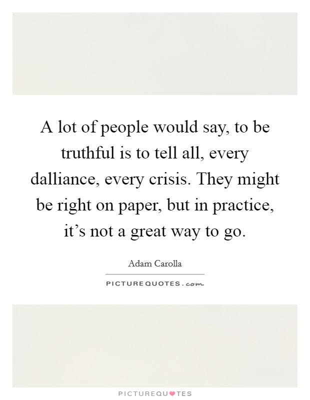 A lot of people would say, to be truthful is to tell all, every dalliance, every crisis. They might be right on paper, but in practice, it's not a great way to go Picture Quote #1