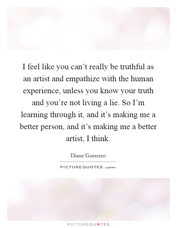 I feel like you can't really be truthful as an artist and empathize with the human experience, unless you know your truth and you're not living a lie. So I'm learning through it, and it's making me a better person, and it's making me a better artist, I think Picture Quote #1