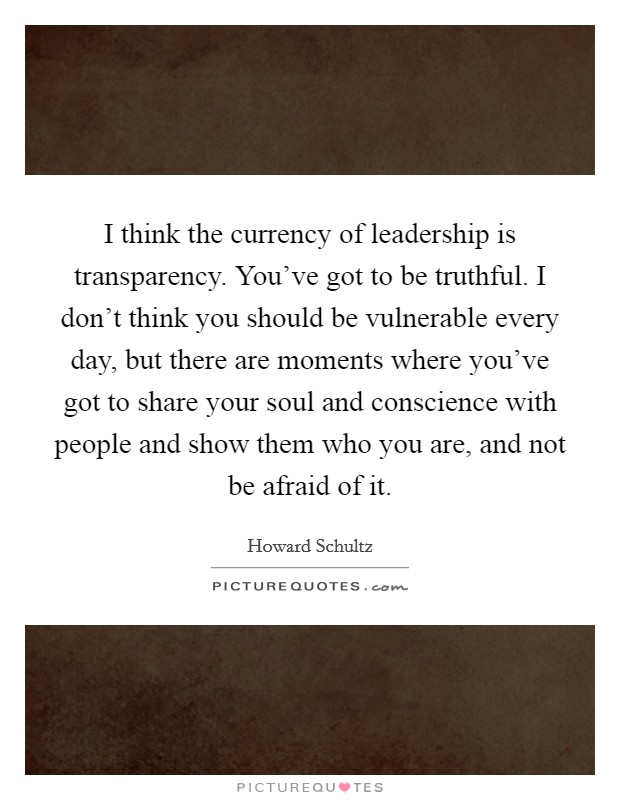 I think the currency of leadership is transparency. You've got to be truthful. I don't think you should be vulnerable every day, but there are moments where you've got to share your soul and conscience with people and show them who you are, and not be afraid of it Picture Quote #1