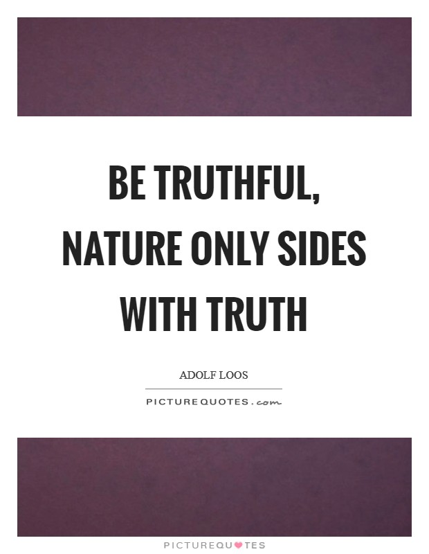 Be truthful, nature only sides with truth Picture Quote #1