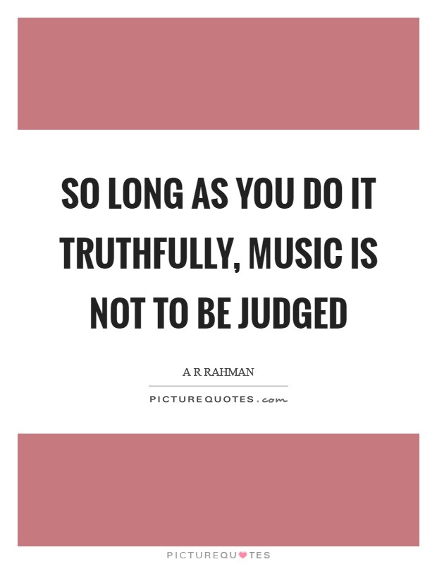 So long as you do it truthfully, music is not to be judged Picture Quote #1