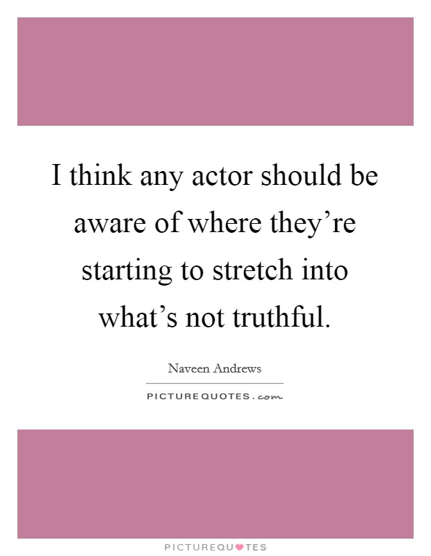 I think any actor should be aware of where they're starting to stretch into what's not truthful Picture Quote #1