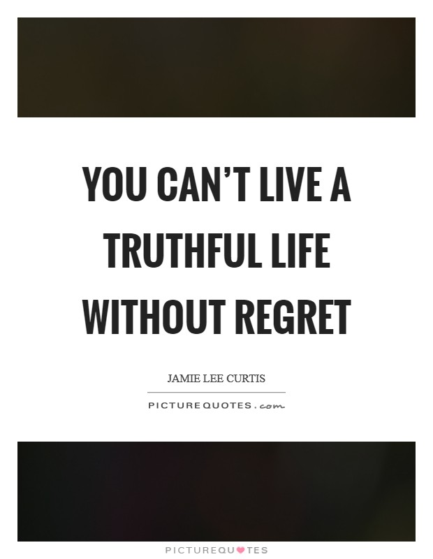 You can't live a truthful life without regret Picture Quote #1
