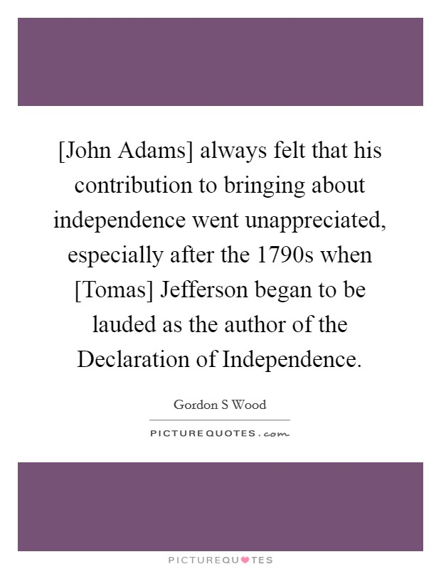 [John Adams] always felt that his contribution to bringing about independence went unappreciated, especially after the 1790s when [Tomas] Jefferson began to be lauded as the author of the Declaration of Independence Picture Quote #1