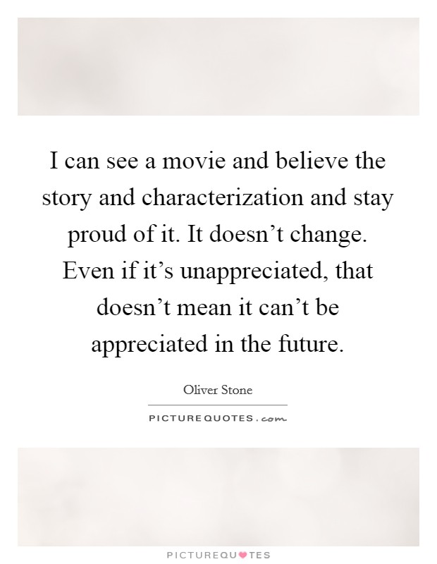 I can see a movie and believe the story and characterization and stay proud of it. It doesn't change. Even if it's unappreciated, that doesn't mean it can't be appreciated in the future Picture Quote #1