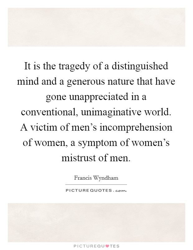 It is the tragedy of a distinguished mind and a generous nature that have gone unappreciated in a conventional, unimaginative world. A victim of men's incomprehension of women, a symptom of women's mistrust of men Picture Quote #1