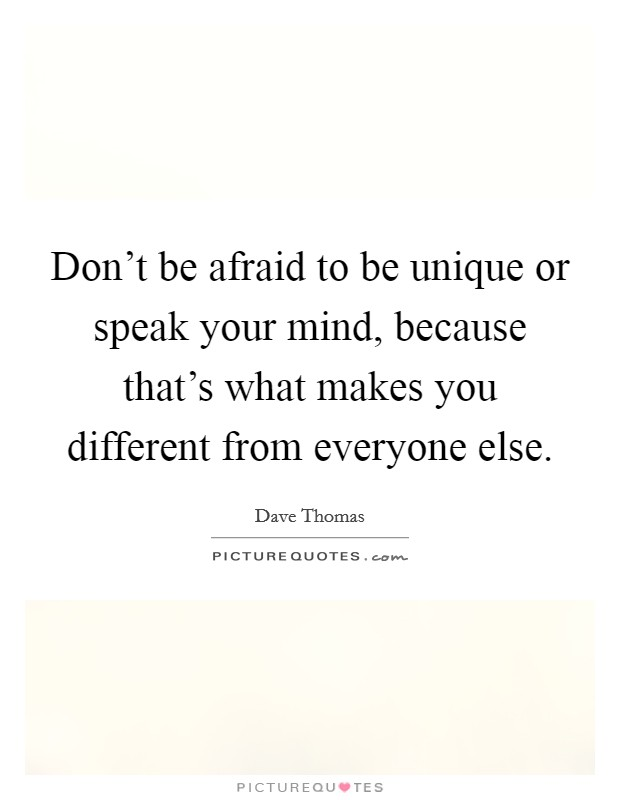 Don't be afraid to be unique or speak your mind, because that's what makes you different from everyone else Picture Quote #1