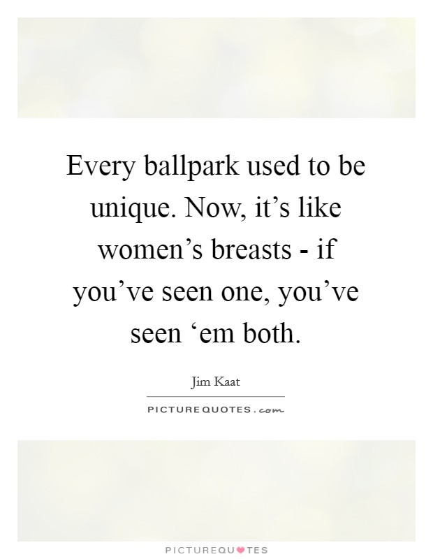 Every ballpark used to be unique. Now, it's like women's breasts - if you've seen one, you've seen 'em both Picture Quote #1