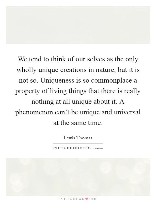 We tend to think of our selves as the only wholly unique creations in nature, but it is not so. Uniqueness is so commonplace a property of living things that there is really nothing at all unique about it. A phenomenon can't be unique and universal at the same time Picture Quote #1