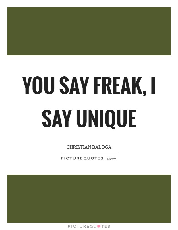 You say freak, I say unique Picture Quote #1