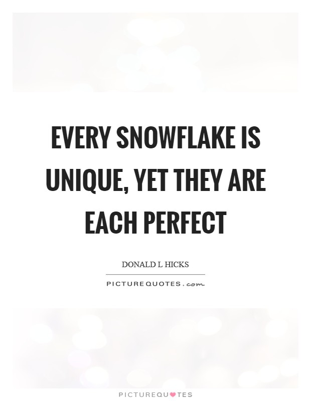 Every snowflake is unique, yet they are each perfect Picture Quote #1